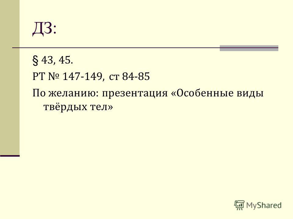§ 43, 45. РТ 147-149, ст 84-85 По желанию: презентация «Особенные виды твёрдых тел» ДЗ: