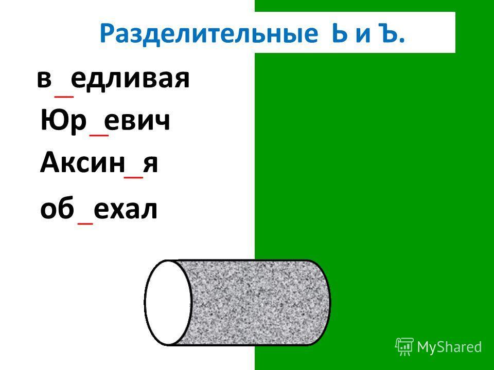 Разделительные Ь и Ъ. въедливая Юрьевич Аксинья объехал