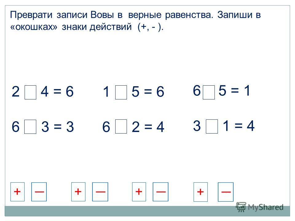 2 + 4 = 6 6 - 3 = 3 1 + 5 = 6 6 - 2 = 4 6 - 5 = 1 3 + 1 = 4 Преврати записи Вовы в верные равенства. Запиши в «окошках» знаки действий (+, - ). +++ +