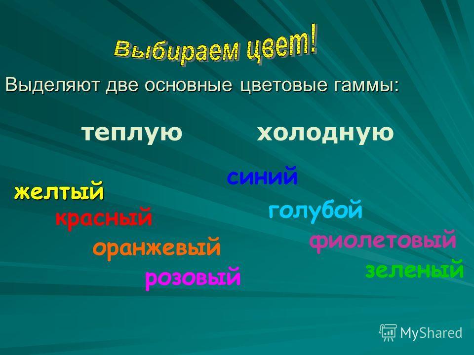 Выделяют две основные цветовые гаммы: теплуюхолодную желтый красный оранжевый розовый синий голубой фиолетовый зеленый