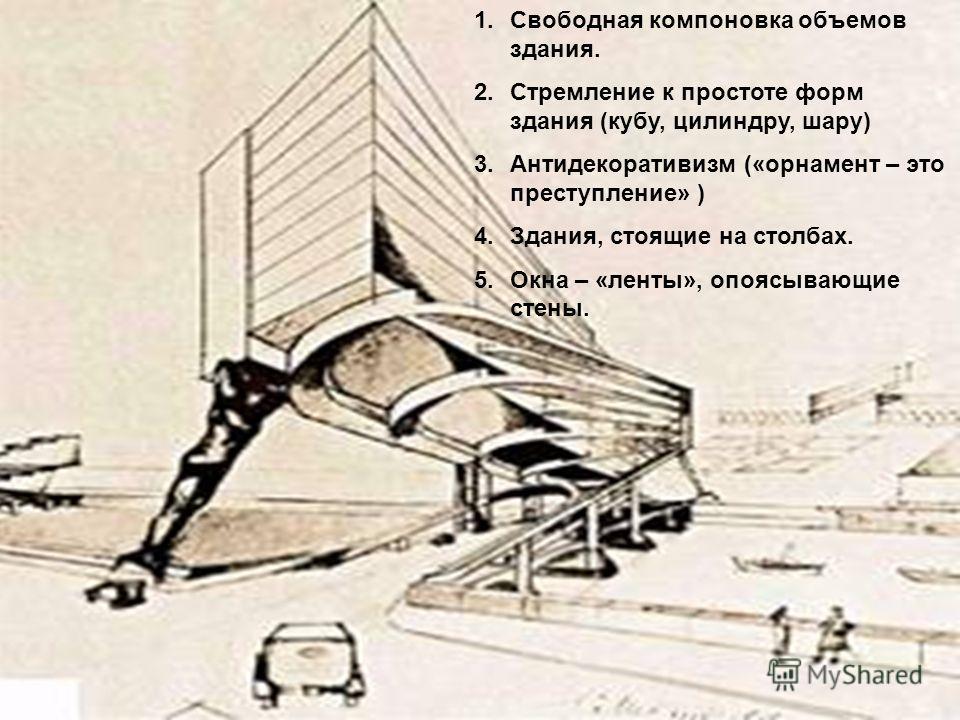 1.Свободная компоновка объемов здания. 2.Стремление к простоте форм здания (кубу, цилиндру, шару) 3.Антидекоративизм («орнамент – это преступление» ) 4.Здания, стоящие на столбах. 5.Окна – «ленты», опоясывающие стены.