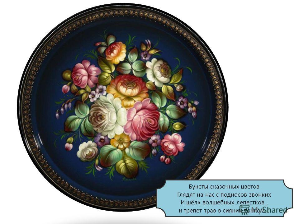 Букеты сказочных цветов Глядят на нас с подносов звонких И шёлк волшебных лепестков, и трепет трав в сиянии тонком…