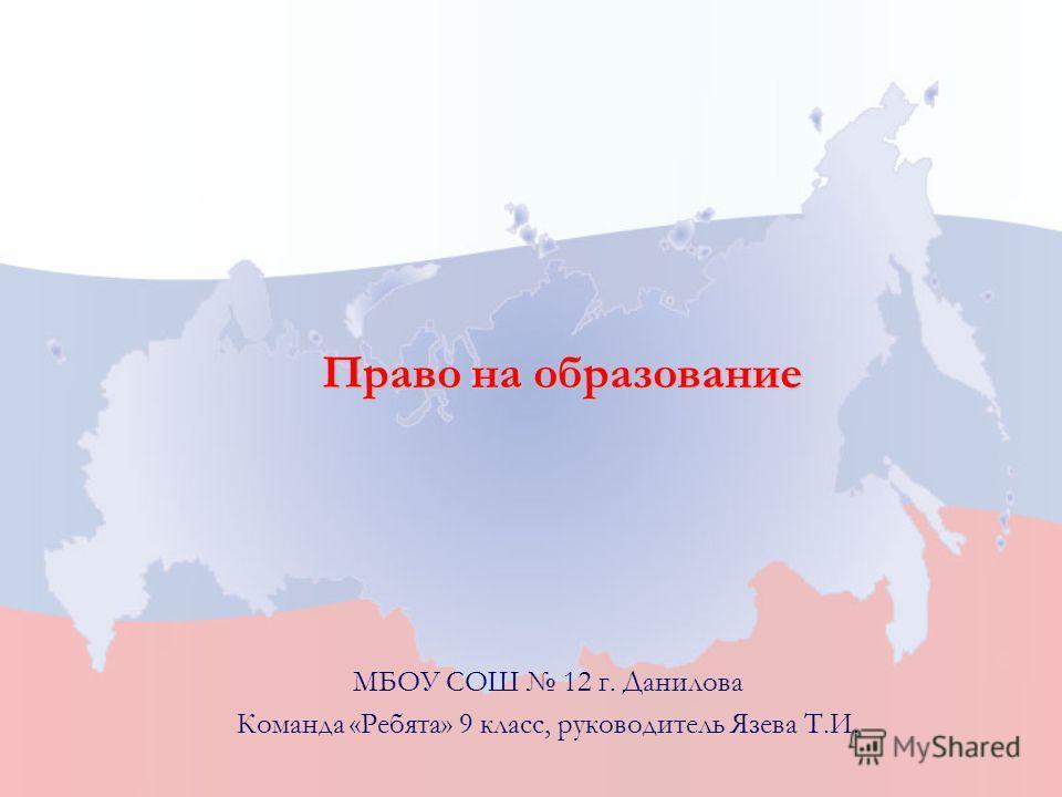 Право на образование МБОУ СОШ 12 г. Данилова Команда «Ребята» 9 класс, руководитель Язева Т.И.