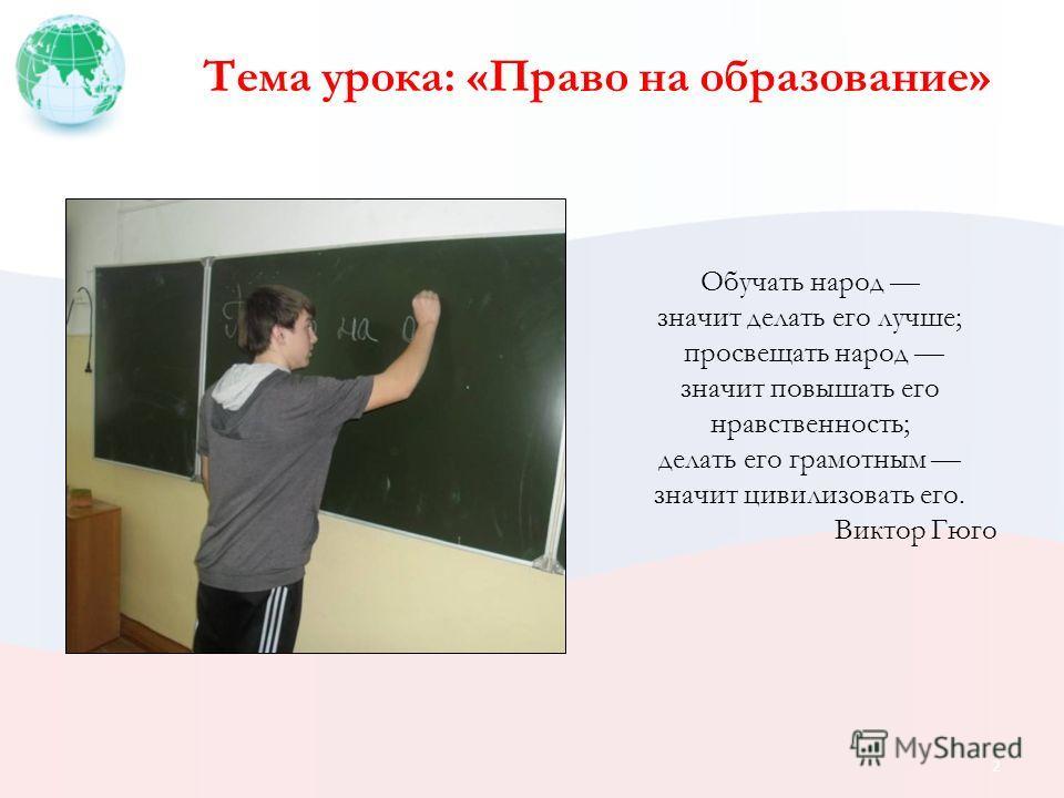 Тема урока: «Право на образование» Обучать народ значит делать его лучше; просвещать народ значит повышать его нравственность; делать его грамотным значит цивилизовать его. Виктор Гюго 2