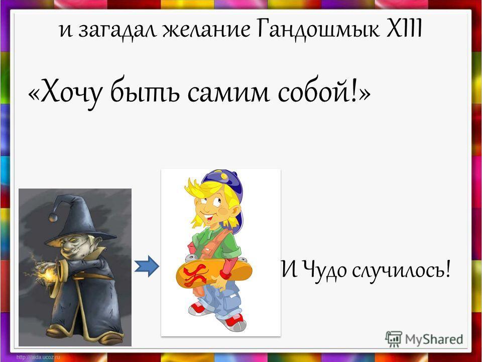 и загадал желание Гандошмык XIII «Хочу быть самим собой!» И Чудо случилось!