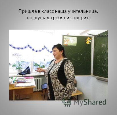 Пришла в класс наша учительница, послушала ребят и говорит: