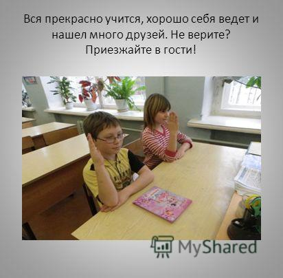 Вся прекрасно учится, хорошо себя ведет и нашел много друзей. Не верите? Приезжайте в гости!