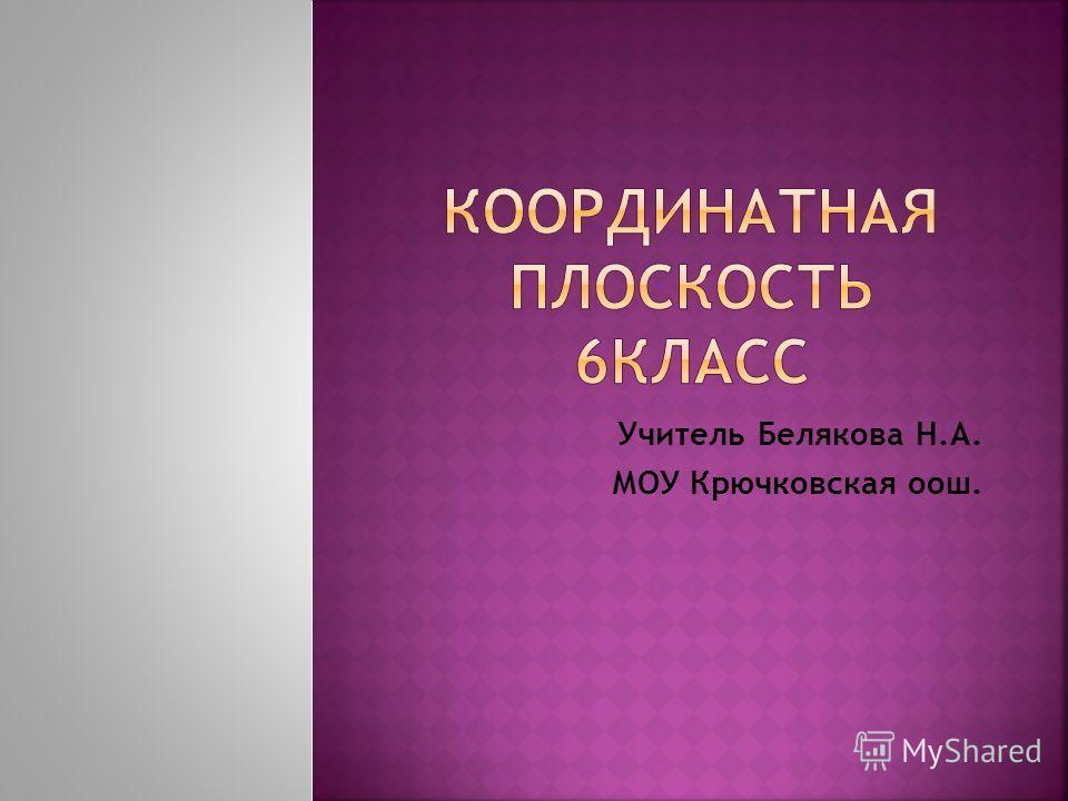 Учитель Белякова Н.А. МОУ Крючковская оош.