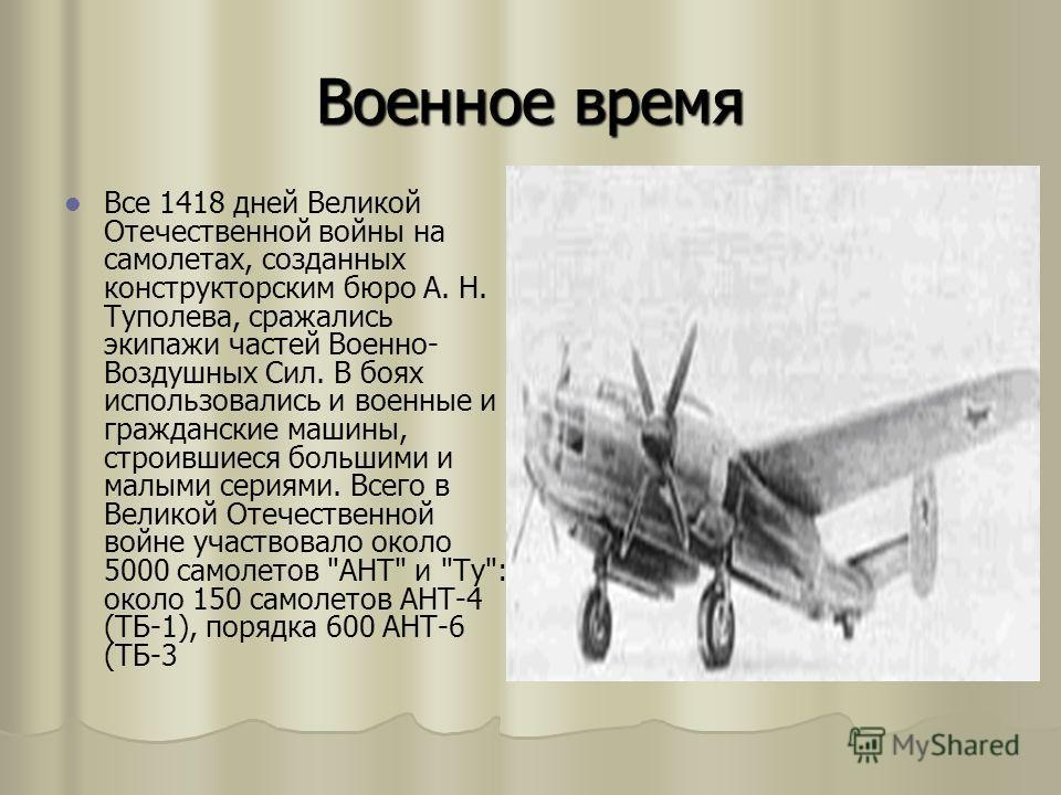 Военное время Все 1418 дней Великой Отечественной войны на самолетах, созданных конструкторским бюро А. Н. Туполева, сражались экипажи частей Военно- Воздушных Сил. В боях использовались и военные и гражданские машины, строившиеся большими и малыми с