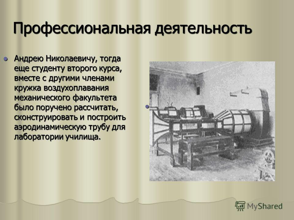 Профессиональная деятельность Андрею Николаевичу, тогда еще студенту второго курса, вместе с другими членами кружка воздухоплавания механического факультета было поручено рассчитать, сконструировать и построить аэродинамическую трубу для лаборатории