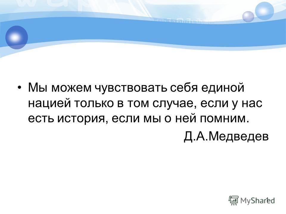 Мы можем чувствовать себя единой нацией только в том случае, если у нас есть история, если мы о ней помним. Д.А.Медведев 1