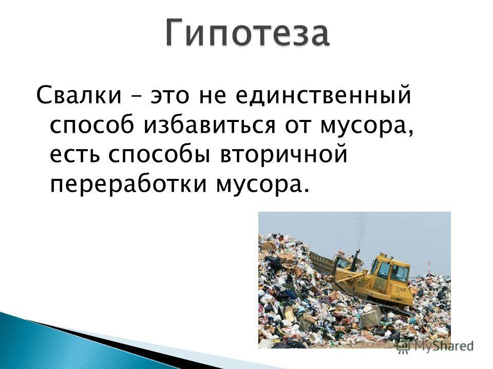Свалки – это не единственный способ избавиться от мусора, есть способы вторичной переработки мусора.