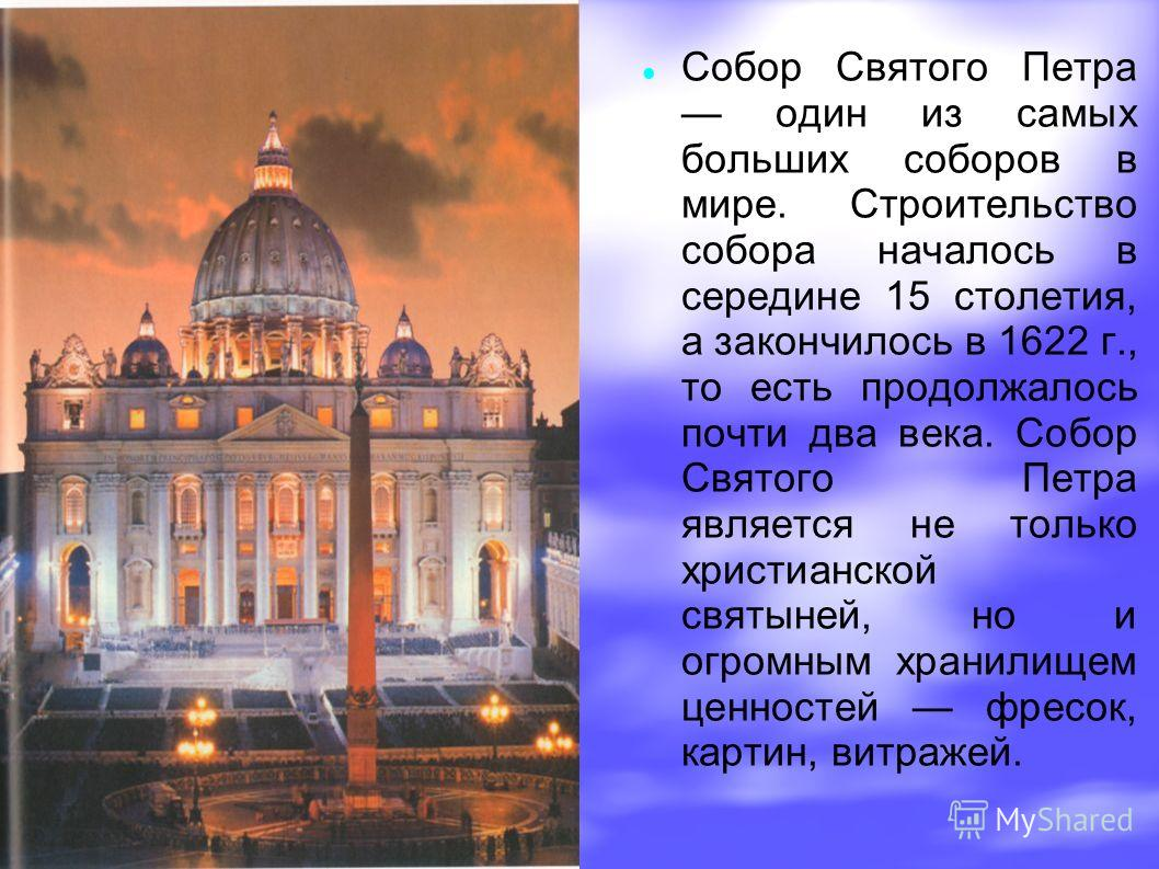 Собор Святого Петра один из самых больших соборов в мире. Строительство собора началось в середине 15 столетия, а закончилось в 1622 г., то есть продолжалось почти два века. Собор Святого Петра является не только христианской святыней, но и огромным