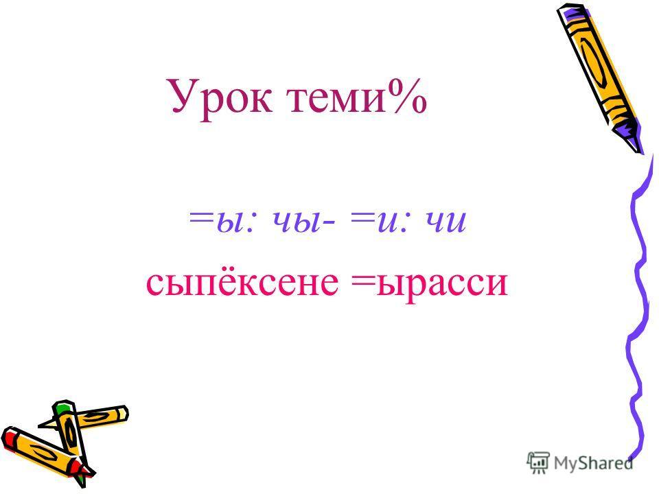 Урок теми% =ы: чы- =и: чи сыпёксене =ырасси
