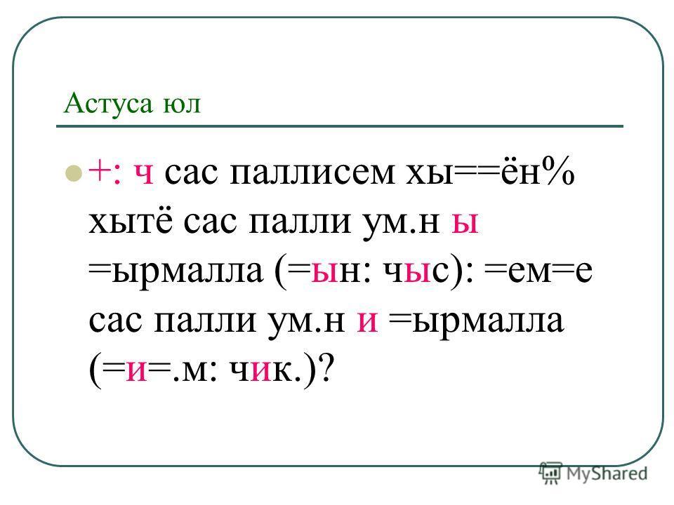 Астуса юл +: ч сас паллисем хы==ён% хытё сас палли ум.н ы =ырмалла (=ын: чыс): =ем=е сас палли ум.н и =ырмалла (=и=.м: чик.)?