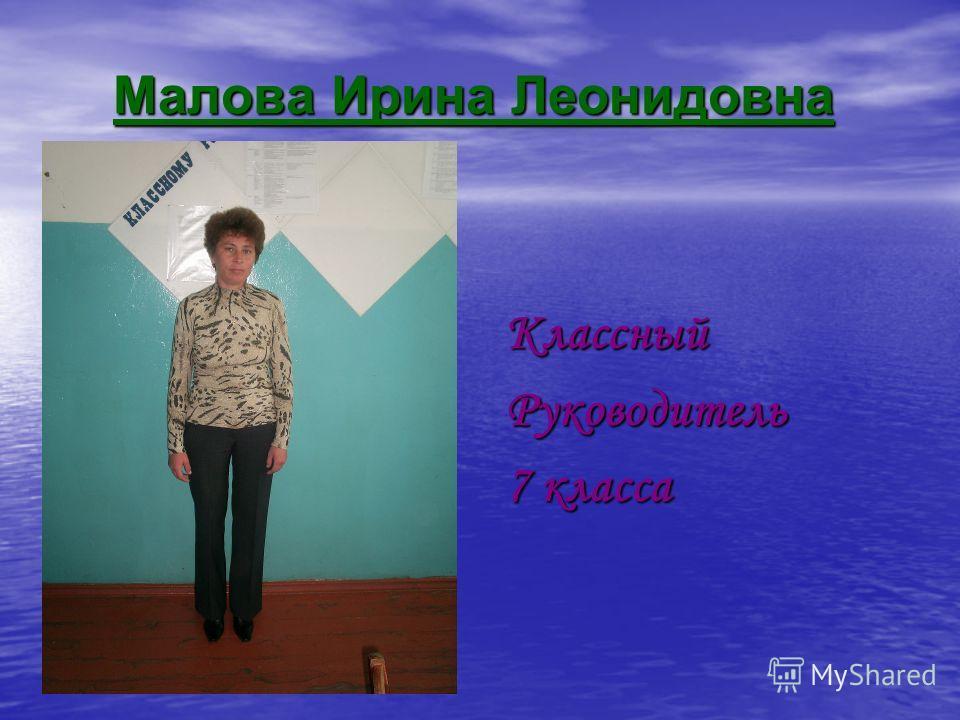 Малова Ирина Леонидовна КлассныйРуководитель 7 класса