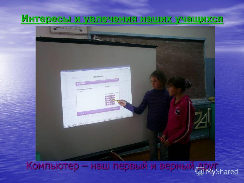 Интересы и увлечения наших учащихся Компьютер – наш первый и верный друг