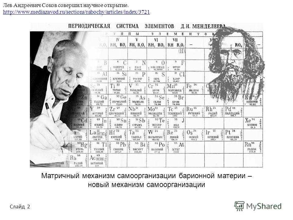 Лев Андреевич Соков совершил научное открытие. http://www.mediazavod.ru/sections/rabochy/articles/index/3721 Слайд 2 Матричный механизм самоорганизации барионной материи – новый механизм самоорганизации