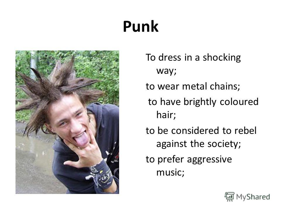 Punk To dress in a shocking way; to wear metal chains; to have brightly coloured hair; to be considered to rebel against the society; to prefer aggressive music;