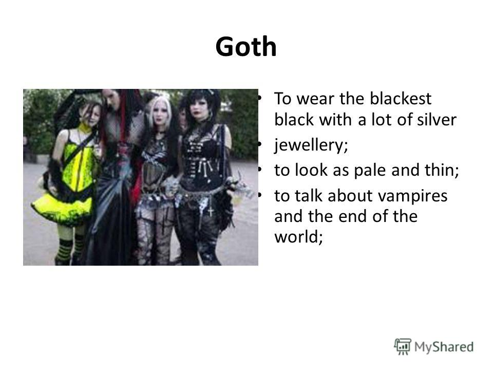 Goth To wear the blackest black with a lot of silver jewellery; to look as pale and thin; to talk about vampires and the end of the world;