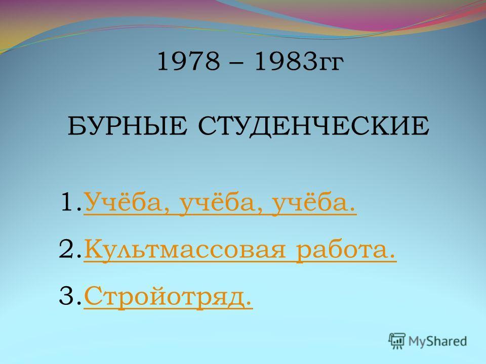 1978 – 1983гг БУРНЫЕ СТУДЕНЧЕСКИЕ 1.Учёба, учёба, учёба.Учёба, учёба, учёба. 2.Культмассовая работа.Культмассовая работа. 3.Стройотряд.Стройотряд.