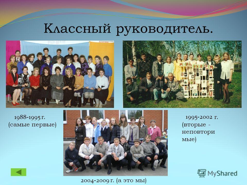 Классный руководитель. 1995-2002 г 2004-2009 г. (а это мы) 1988-1995 г. (самые первые) г. (вторые - неповтори мые)