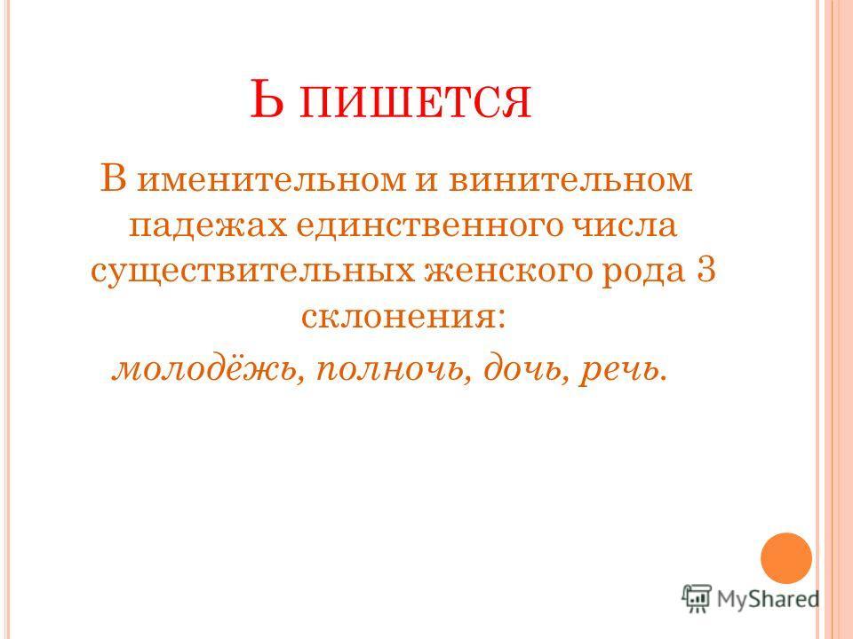 Ь ПИШЕТСЯ В именительном и винительном падежах единственного числа существительных женского рода 3 склонения: молодёжь, полночь, дочь, речь.