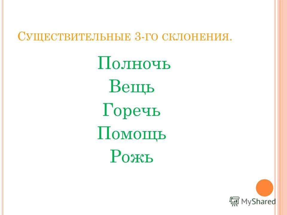 С УЩЕСТВИТЕЛЬНЫЕ 3- ГО СКЛОНЕНИЯ. Полночь Вещь Горечь Помощь Рожь