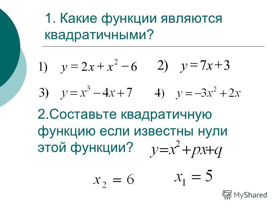 1. Какие функции являются квадратичными? 62)1 2 xxy 37)2 ху 2.Составьте квадратичную функцию если известны нули этой функции?