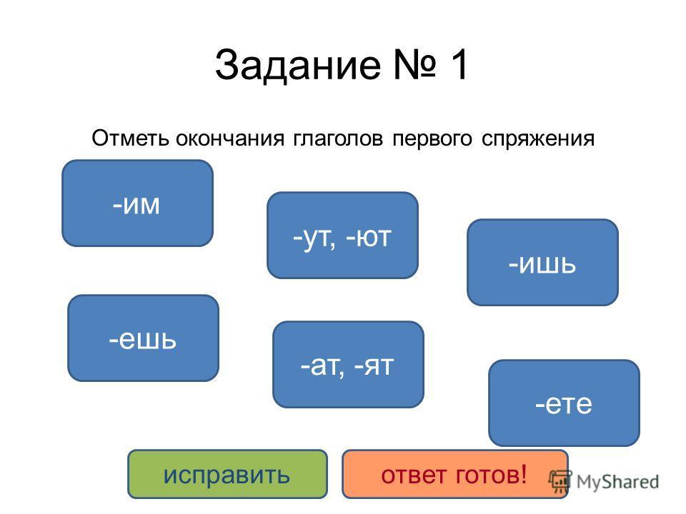Задание 1 Отметь окончания глаголов первого спряжения -ете -ешь -ут, -ют -ат, -ят -ишь -им исправитьответ готов!