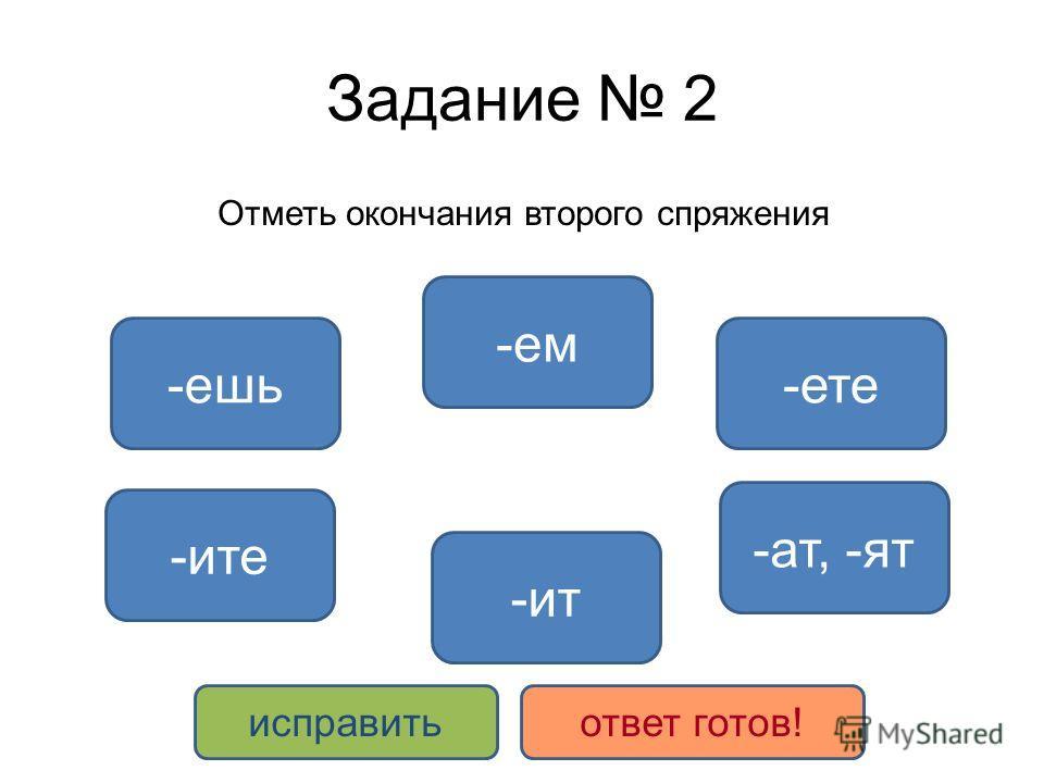 Задание 2 Отметь окончания второго спряжения -ат, -ят -ите -ит -ем -ете-ешь исправитьответ готов!