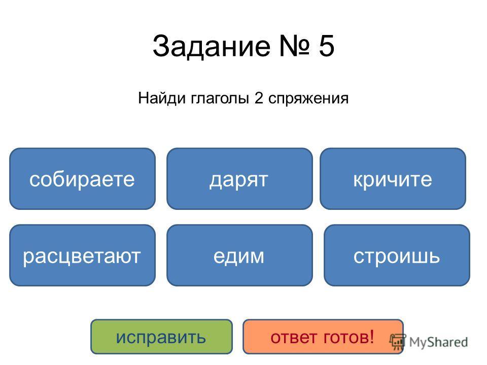 Задание 5 Найди глаголы 2 спряжения строишь даряткричите расцветают собираете едим исправитьответ готов!