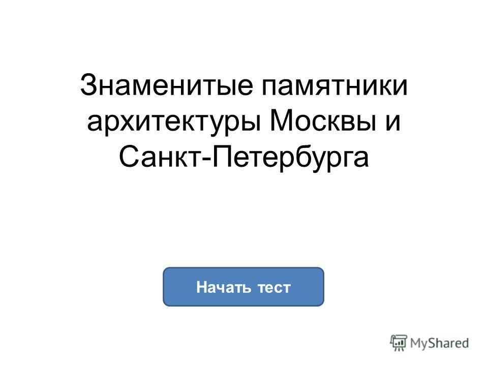 Знаменитые памятники архитектуры Москвы и Санкт-Петербурга Начать тест