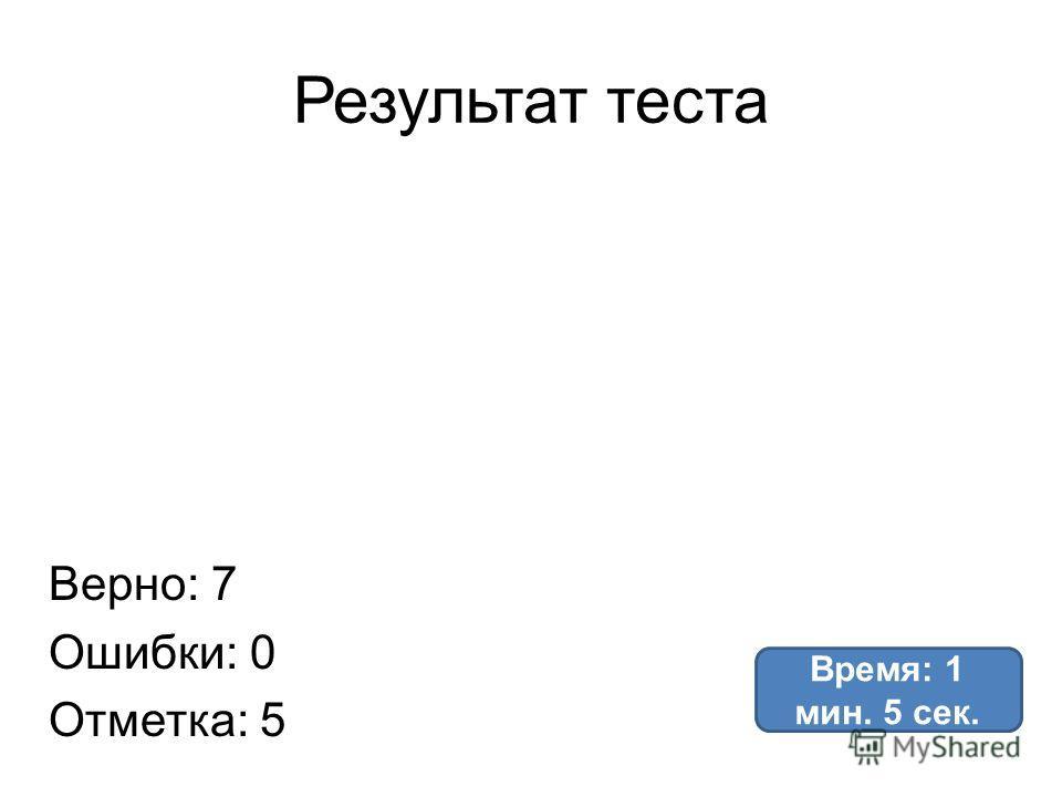 Результат теста Верно: 7 Ошибки: 0 Отметка: 5 Время: 1 мин. 5 сек.