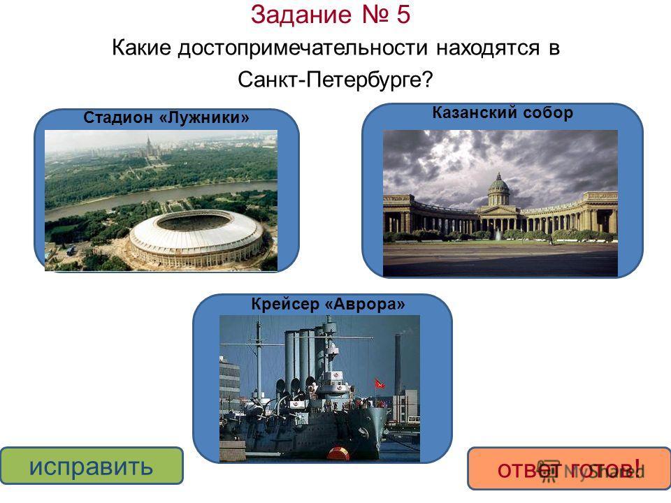Задание 5 Какие достопримечательности находятся в Санкт-Петербурге? ДА НЕТ исправить ответ готов! Стадион «Лужники» Казанский собор Крейсер «Аврора»