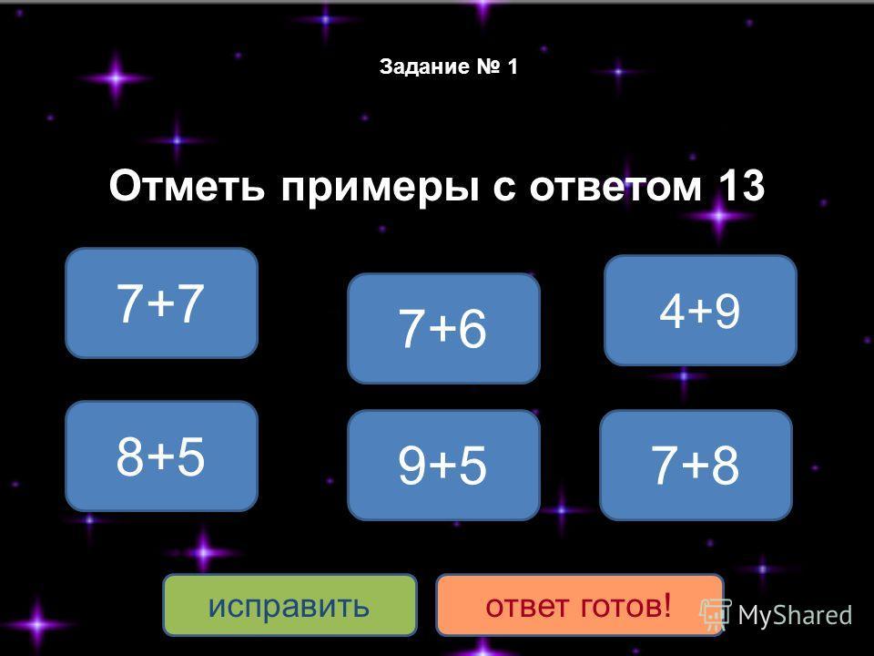 Задание 1 Отметь примеры с ответом 13 4+9 8+5 7+6 9+5 7+7 7+8 исправитьответ готов!