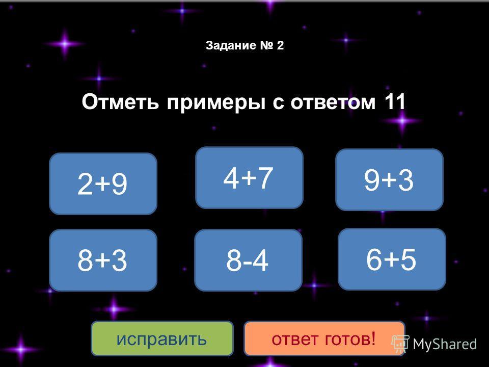 Задание 2 Отметь примеры с ответом 11 2+9 8+3 6+5 8-4 9+3 исправитьответ готов! 4+7