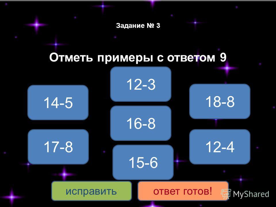 Задание 3 Отметь примеры с ответом 9 14-5 17-8 12-3 16-8 18-8 12-4 исправитьответ готов! 15-6