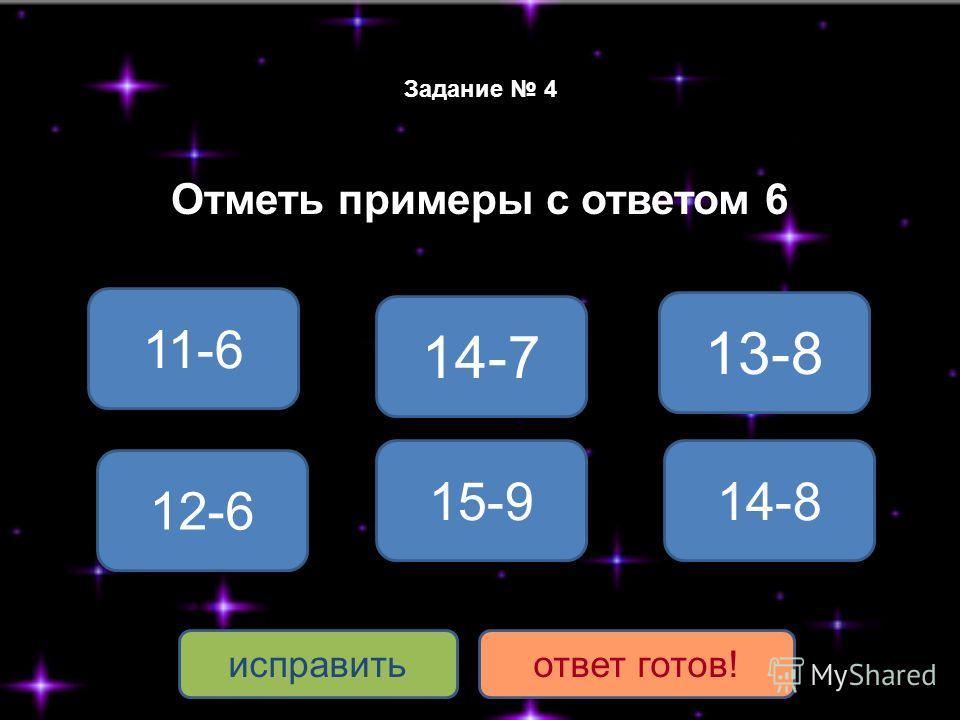 Задание 4 Отметь примеры с ответом 6 15-9 12-6 14-8 11-6 13-8 14-7 исправитьответ готов!