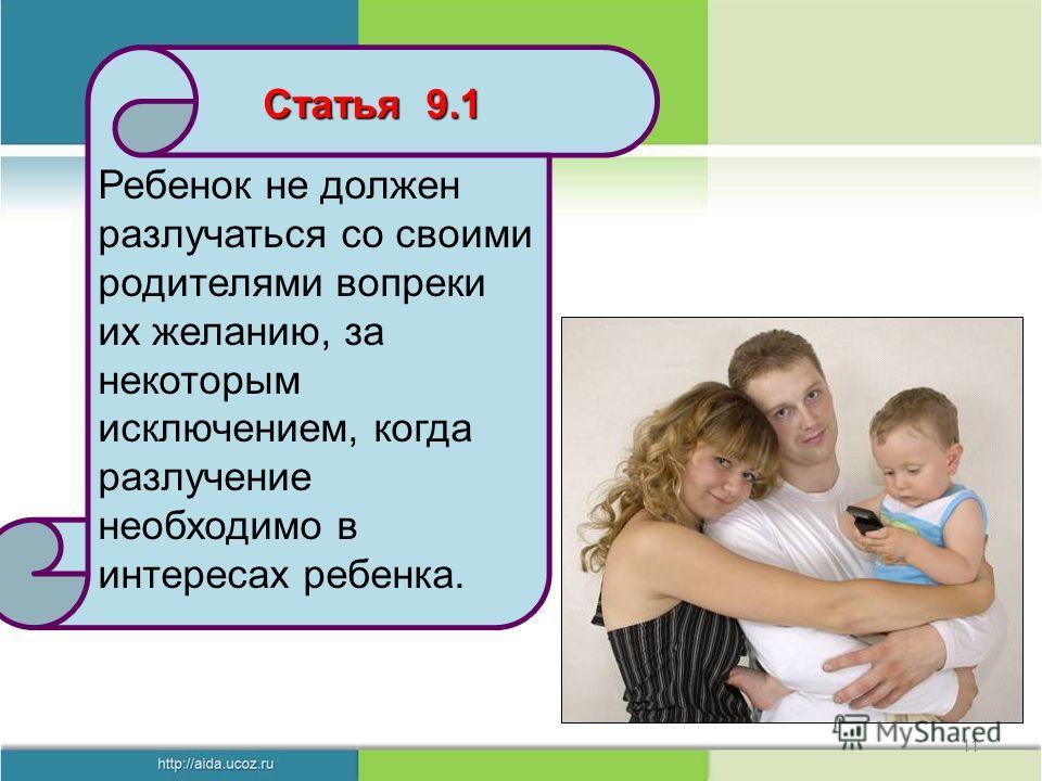 11 Ребенок не должен разлучаться со своими родителями вопреки их желанию, за некоторым исключением, когда разлучение необходимо в интересах ребенка. Статья 9.1