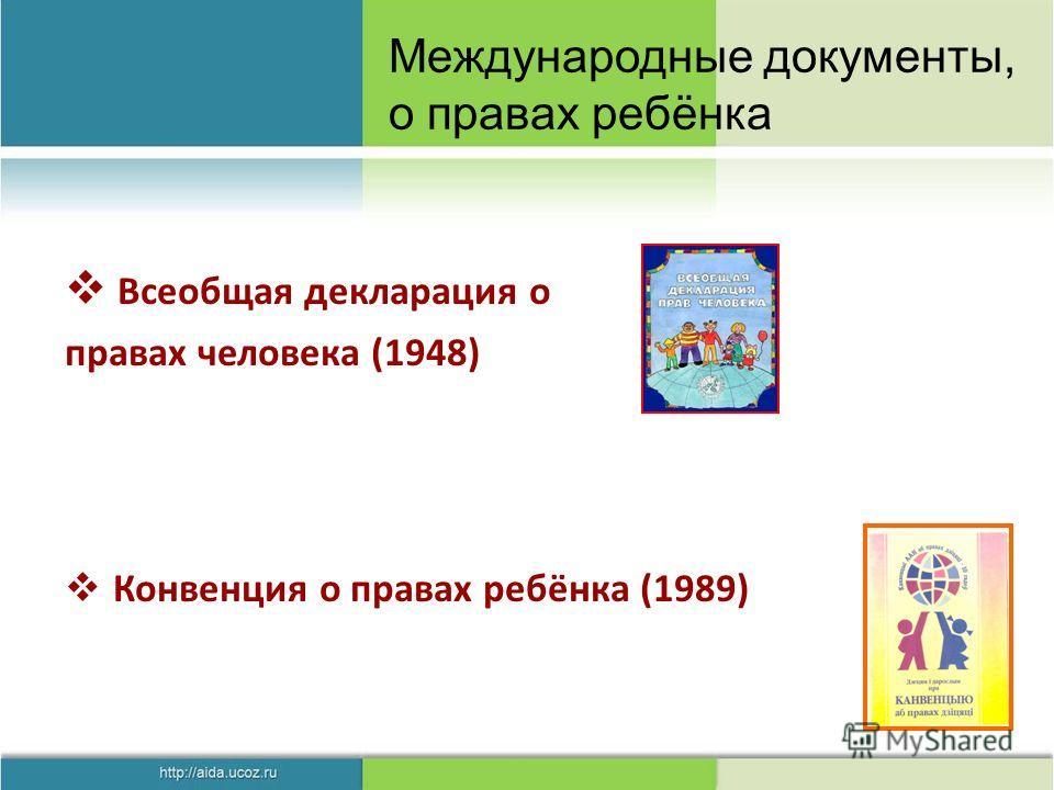 Всеобщая декларация о правах человека (1948) Конвенция о правах ребёнка (1989) Международные документы, о правах ребёнка