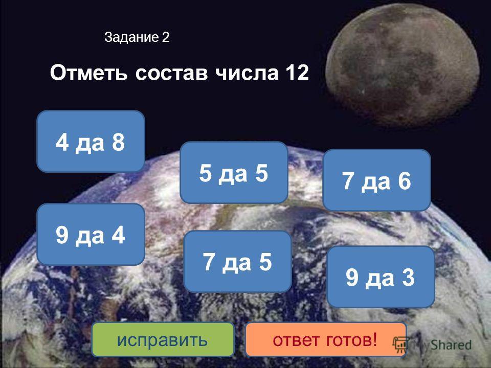 Задание 2 Отметь состав числа 12 4 да 8 9 да 3 7 да 5 5 да 5 7 да 6 9 да 4 исправитьответ готов!