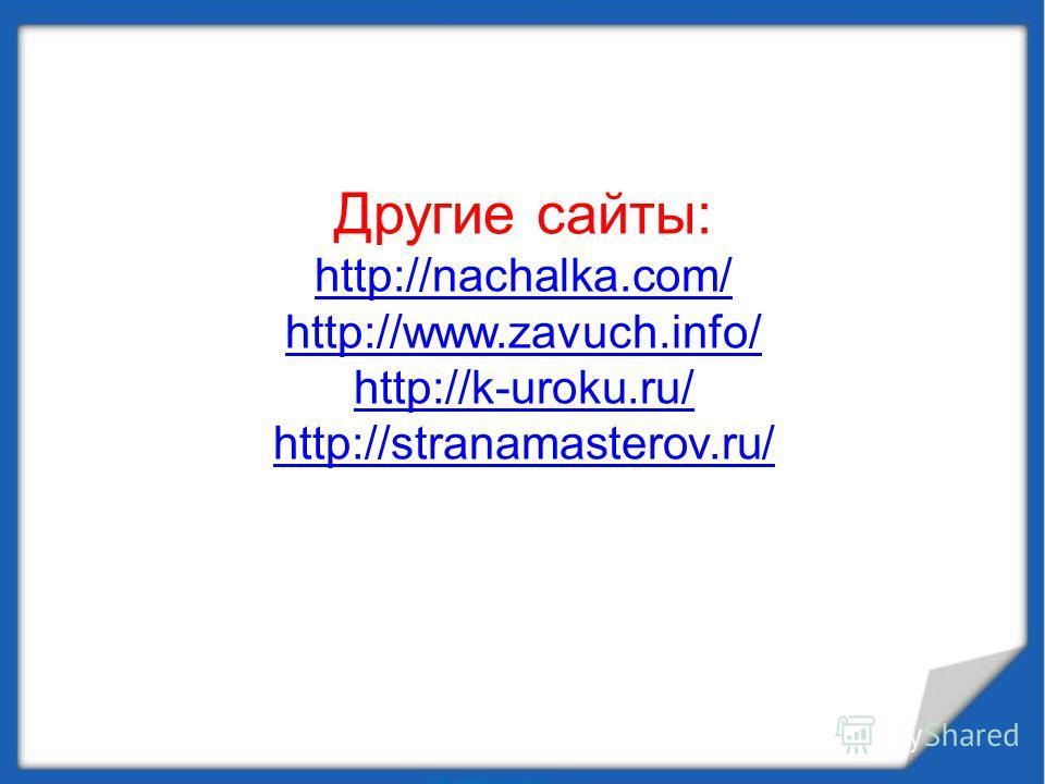 Другие сайты: http://nachalka.com/ http://www.zavuch.info/ http://k-uroku.ru/ http://stranamasterov.ru/