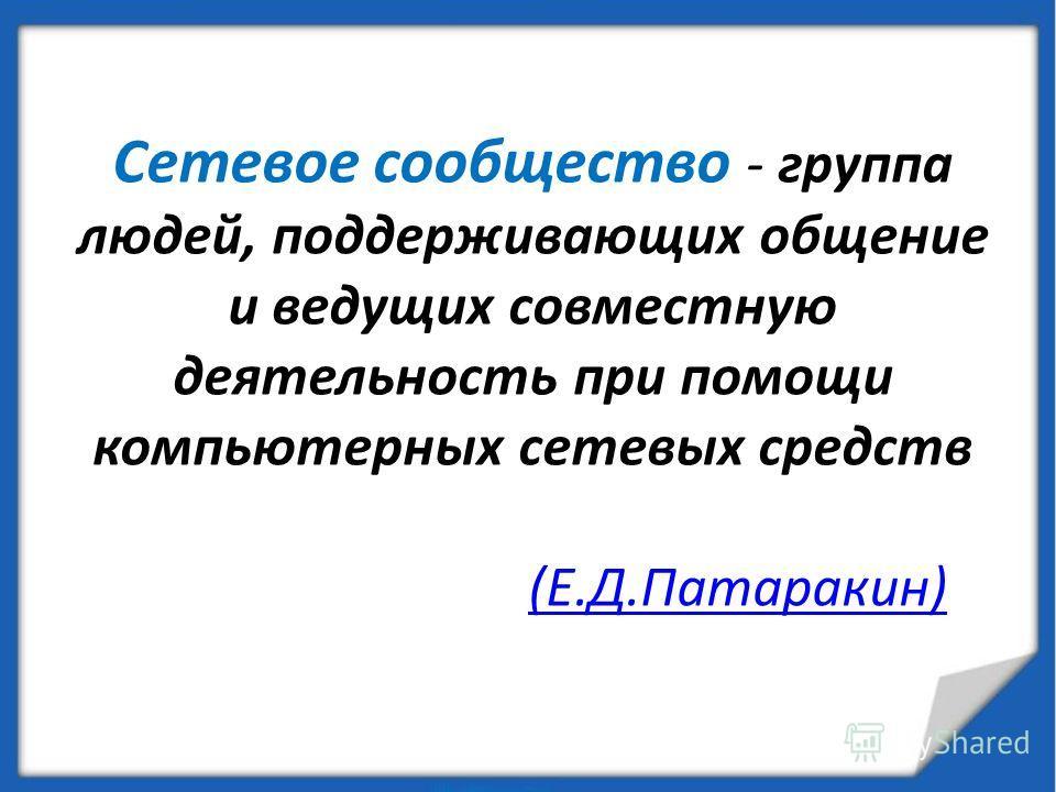 Сетевое сообщество - группа людей, поддерживающих общение и ведущих совместную деятельность при помощи компьютерных сетевых средств (Е.Д.Патаракин)(Е.Д.Патаракин)