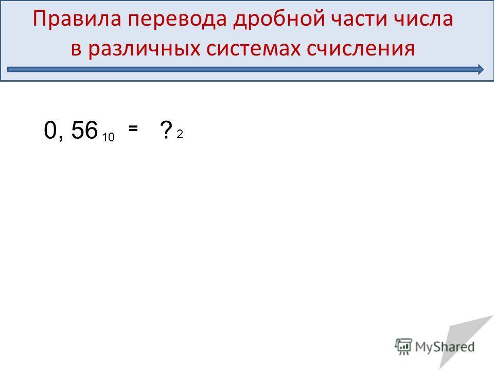 Правила перевода дробной части числа в различных системах счисления 0, 56 10 = ? 2