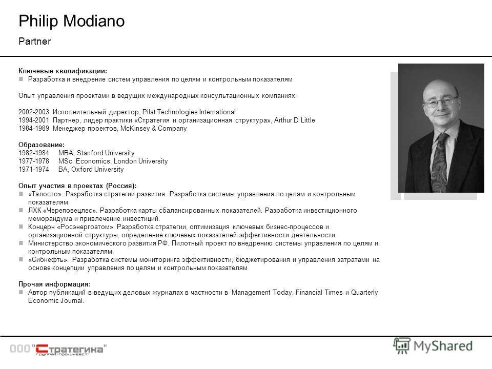Philip Modiano Partner Ключевые квалификации: Разработка и внедрение систем управления по целям и контрольным показателям Опыт управления проектами в ведущих международных консультационных компаниях: 2002-2003 Исполнительный директор, Pilat Technolog