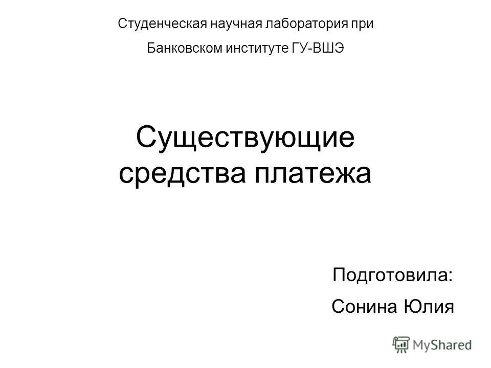 Существующие средства платежа Подготовила: Сонина Юлия Студенческая научная лаборатория при Банковском институте ГУ-ВШЭ