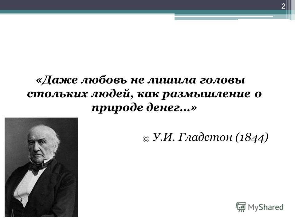 2 «Даже любовь не лишила головы стольких людей, как размышление о природе денег…» © У.И. Гладстон (1844)