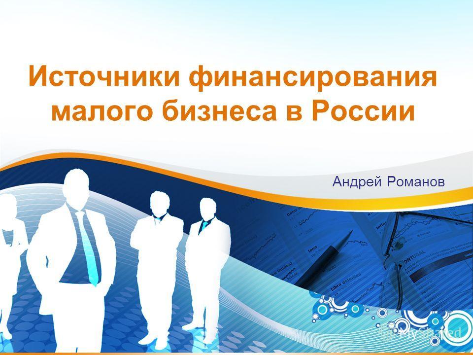 1 Источники финансирования малого бизнеса в России Андрей Романов
