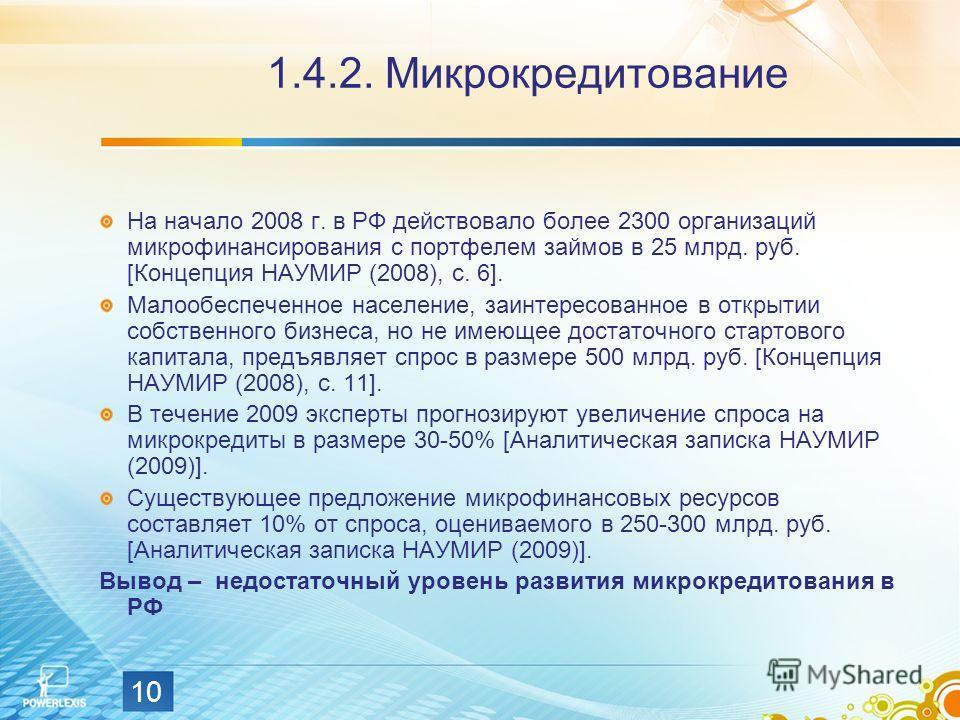10 1.4.2. Микрокредитование На начало 2008 г. в РФ действовало более 2300 организаций микрофинансирования с портфелем займов в 25 млрд. руб. [Концепция НАУМИР (2008), с. 6]. Малообеспеченное население, заинтересованное в открытии собственного бизнеса
